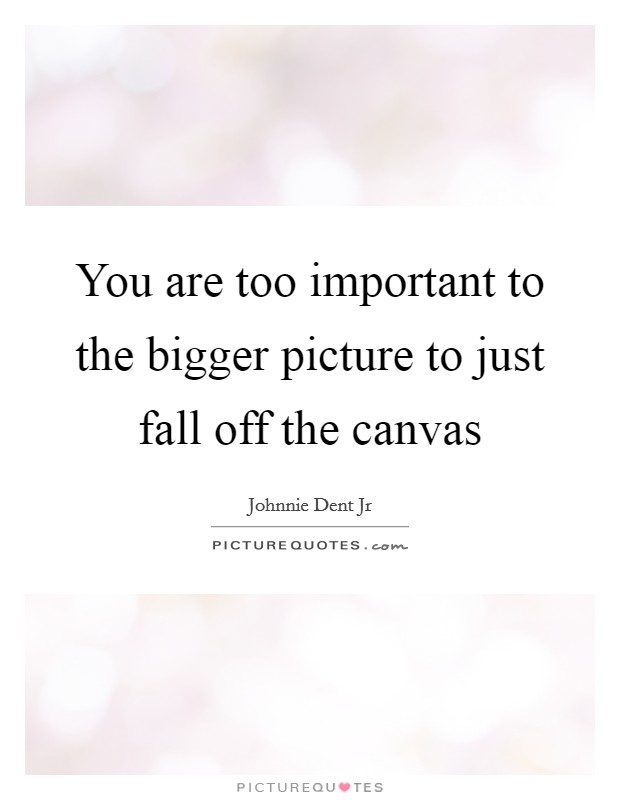 You are too important to the bigger picture to just fall off the canvas Picture Quote #1