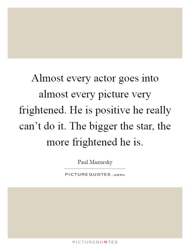 Almost every actor goes into almost every picture very frightened. He is positive he really can't do it. The bigger the star, the more frightened he is Picture Quote #1