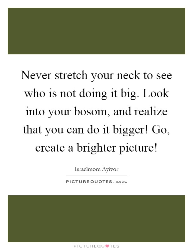 Never stretch your neck to see who is not doing it big. Look into your bosom, and realize that you can do it bigger! Go, create a brighter picture! Picture Quote #1