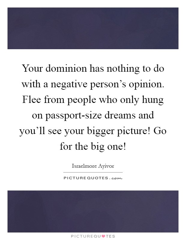 Your dominion has nothing to do with a negative person's opinion. Flee from people who only hung on passport-size dreams and you'll see your bigger picture! Go for the big one! Picture Quote #1