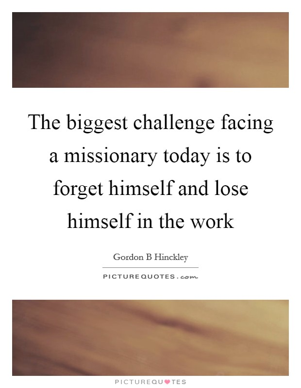 The biggest challenge facing a missionary today is to forget himself and lose himself in the work Picture Quote #1