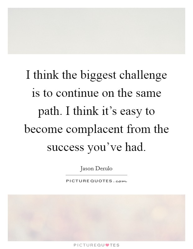 I think the biggest challenge is to continue on the same path. I think it's easy to become complacent from the success you've had Picture Quote #1