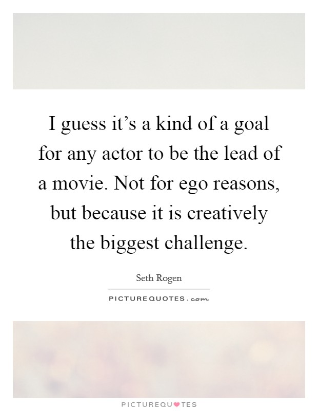 I guess it's a kind of a goal for any actor to be the lead of a movie. Not for ego reasons, but because it is creatively the biggest challenge Picture Quote #1