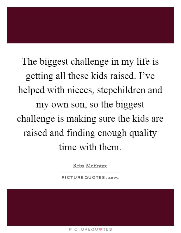 The biggest challenge in my life is getting all these kids raised. I've helped with nieces, stepchildren and my own son, so the biggest challenge is making sure the kids are raised and finding enough quality time with them Picture Quote #1