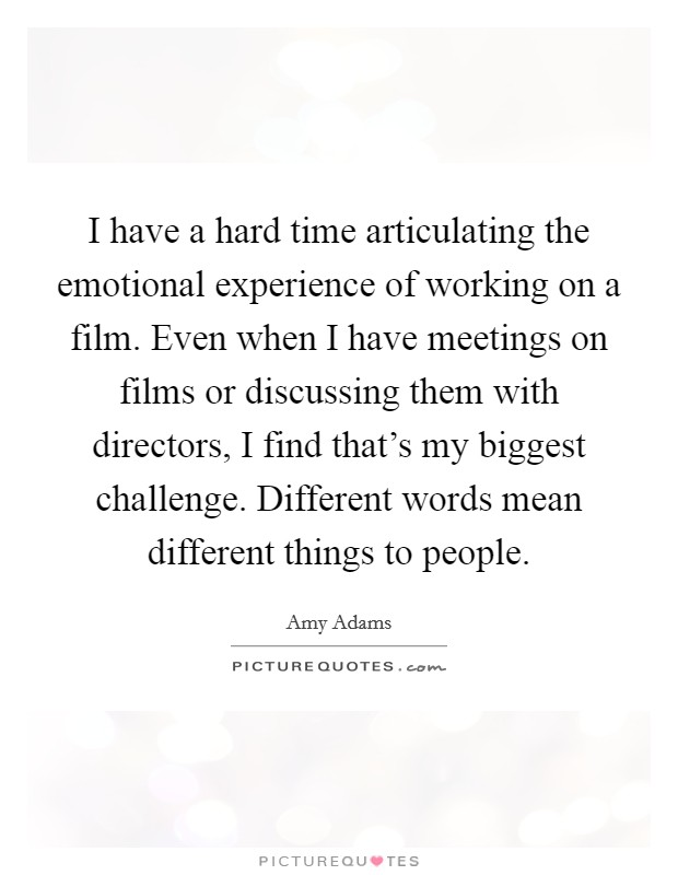 I have a hard time articulating the emotional experience of working on a film. Even when I have meetings on films or discussing them with directors, I find that's my biggest challenge. Different words mean different things to people Picture Quote #1