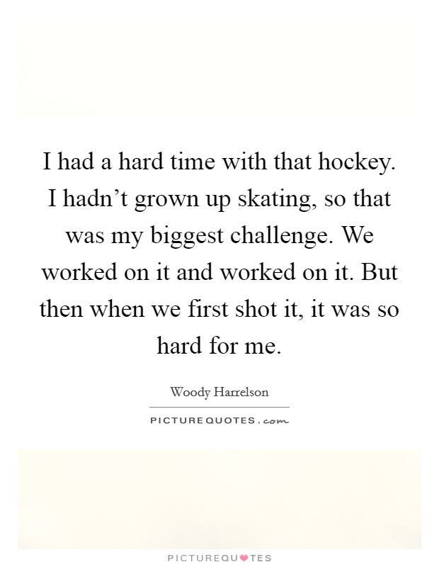 I had a hard time with that hockey. I hadn't grown up skating, so that was my biggest challenge. We worked on it and worked on it. But then when we first shot it, it was so hard for me Picture Quote #1