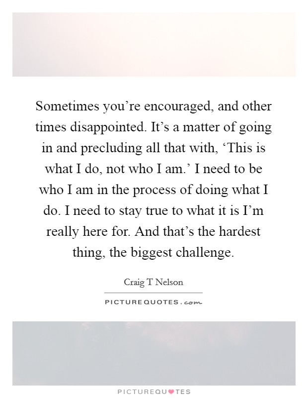 Sometimes you're encouraged, and other times disappointed. It's a matter of going in and precluding all that with, 'This is what I do, not who I am.' I need to be who I am in the process of doing what I do. I need to stay true to what it is I'm really here for. And that's the hardest thing, the biggest challenge Picture Quote #1