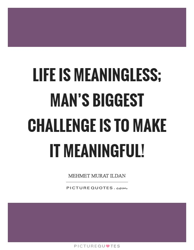 Life is meaningless; man's biggest challenge is to make it meaningful! Picture Quote #1