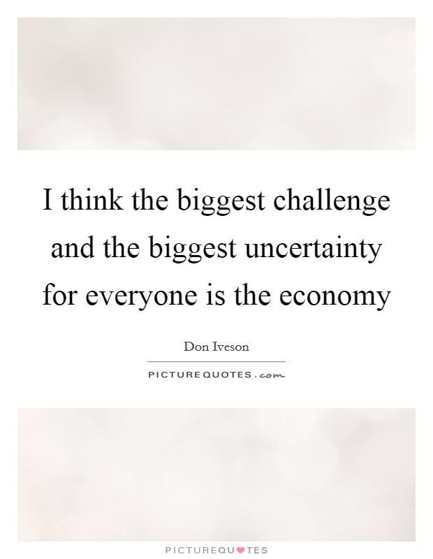 I think the biggest challenge and the biggest uncertainty for everyone is the economy Picture Quote #1