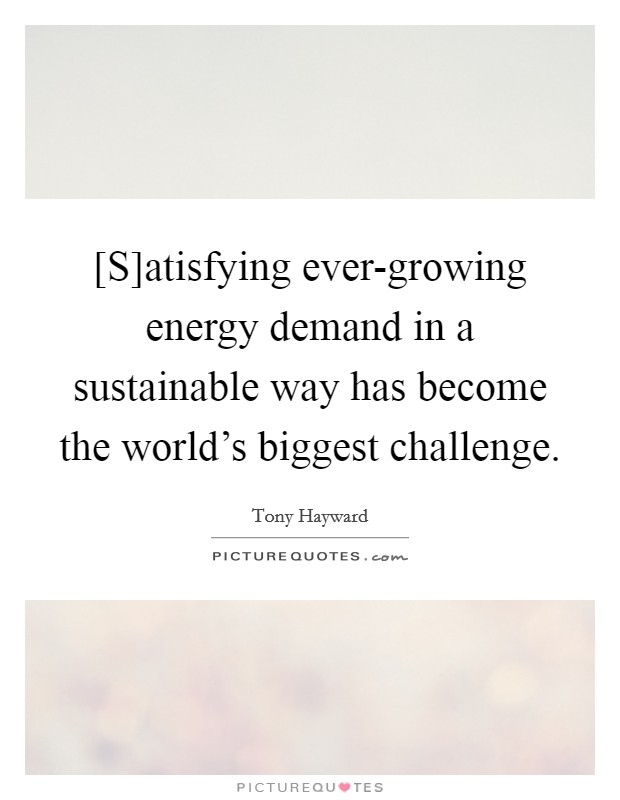 [S]atisfying ever-growing energy demand in a sustainable way has become the world's biggest challenge Picture Quote #1