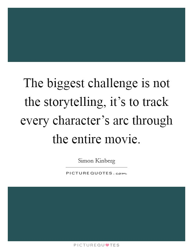 The biggest challenge is not the storytelling, it's to track every character's arc through the entire movie Picture Quote #1
