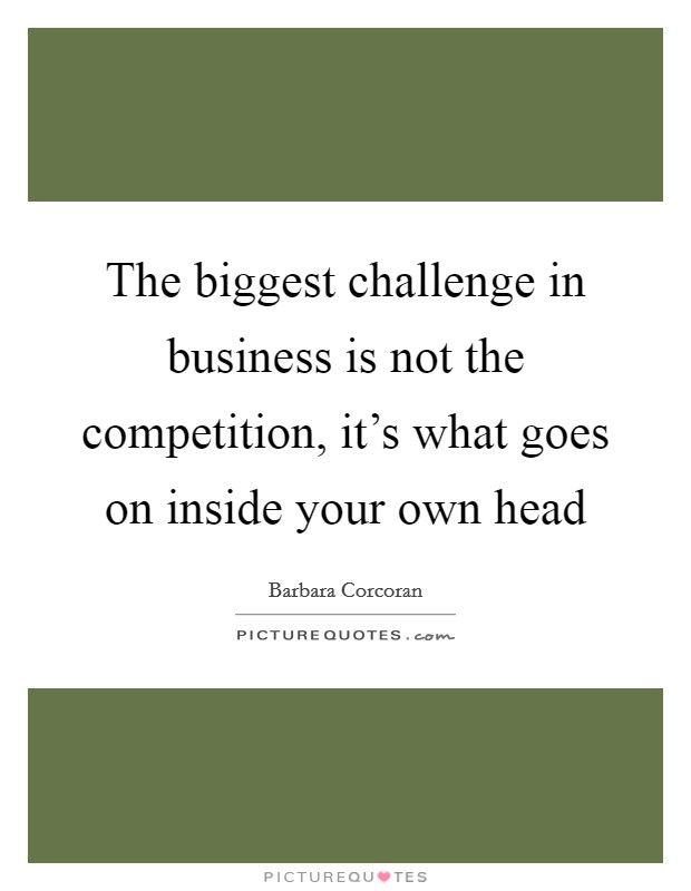 The biggest challenge in business is not the competition, it's what goes on inside your own head Picture Quote #1