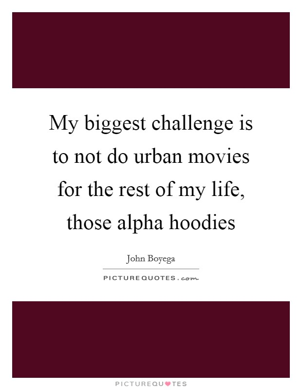 My biggest challenge is to not do urban movies for the rest of my life, those alpha hoodies Picture Quote #1