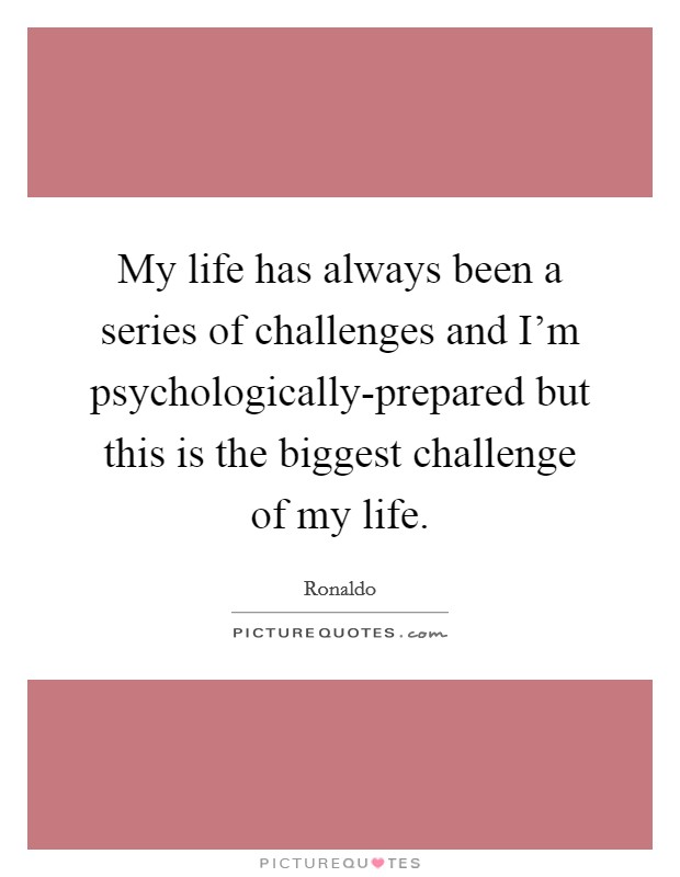 My life has always been a series of challenges and I'm psychologically-prepared but this is the biggest challenge of my life Picture Quote #1