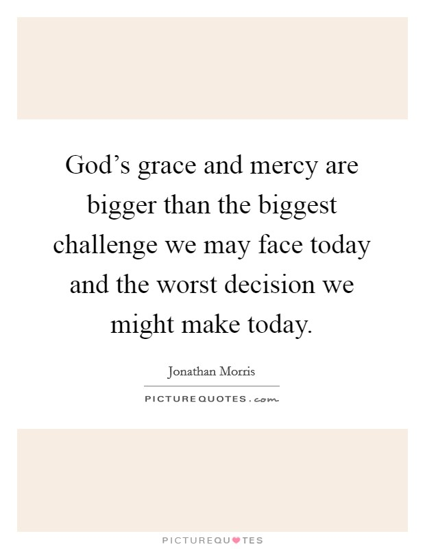 God's grace and mercy are bigger than the biggest challenge we may face today and the worst decision we might make today. Picture Quote #1