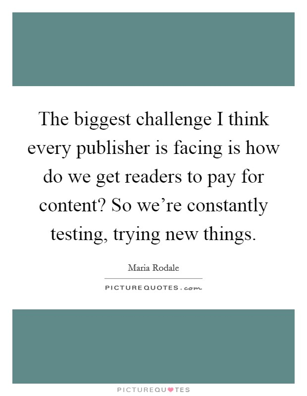 The biggest challenge I think every publisher is facing is how do we get readers to pay for content? So we're constantly testing, trying new things Picture Quote #1