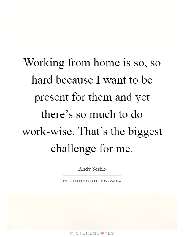 Working from home is so, so hard because I want to be present for them and yet there's so much to do work-wise. That's the biggest challenge for me Picture Quote #1
