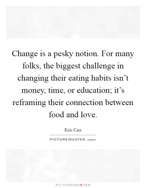 Change is a pesky notion. For many folks, the biggest challenge in changing their eating habits isn't money, time, or education; it's reframing their connection between food and love Picture Quote #1