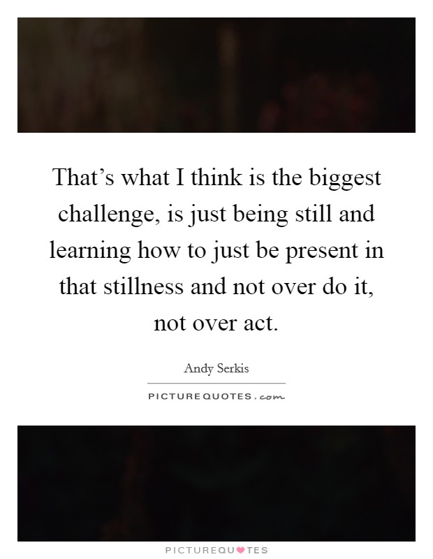 That's what I think is the biggest challenge, is just being still and learning how to just be present in that stillness and not over do it, not over act Picture Quote #1