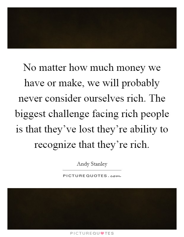 No matter how much money we have or make, we will probably never consider ourselves rich. The biggest challenge facing rich people is that they've lost they're ability to recognize that they're rich Picture Quote #1