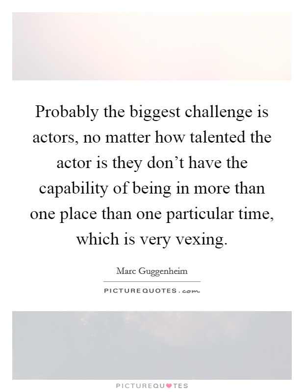 Probably the biggest challenge is actors, no matter how talented the actor is they don't have the capability of being in more than one place than one particular time, which is very vexing Picture Quote #1