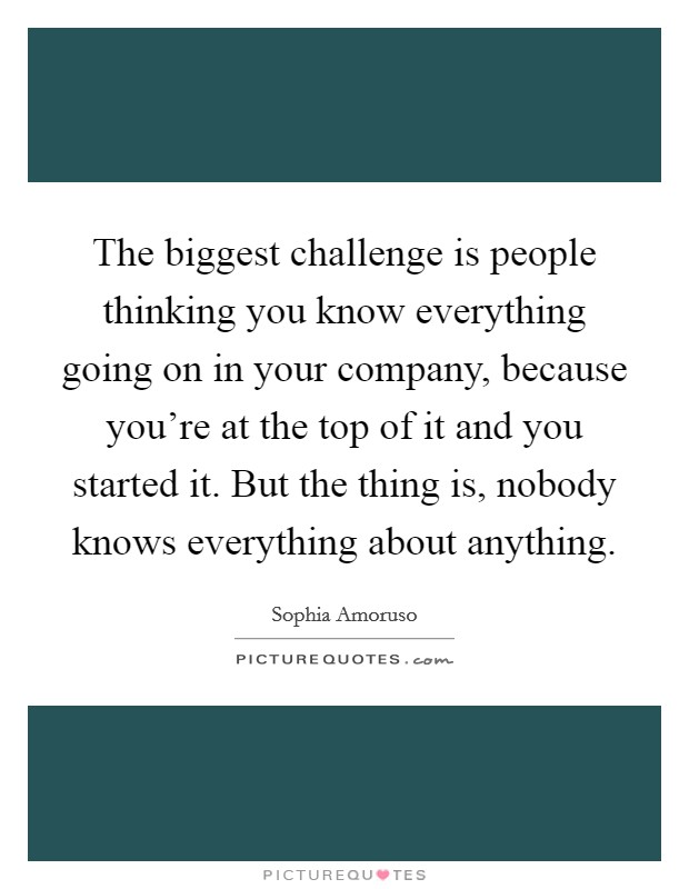 The biggest challenge is people thinking you know everything going on in your company, because you're at the top of it and you started it. But the thing is, nobody knows everything about anything Picture Quote #1