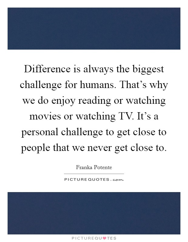 Difference is always the biggest challenge for humans. That's why we do enjoy reading or watching movies or watching TV. It's a personal challenge to get close to people that we never get close to. Picture Quote #1