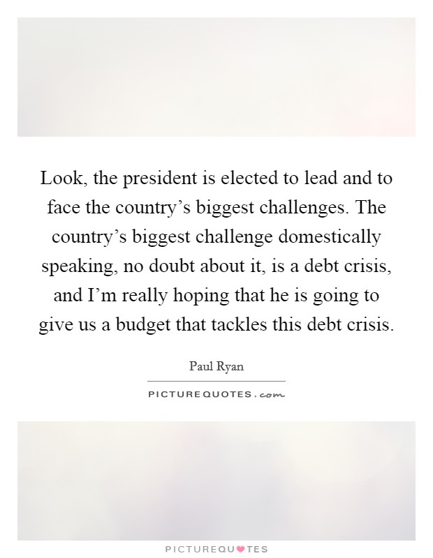 Look, the president is elected to lead and to face the country's biggest challenges. The country's biggest challenge domestically speaking, no doubt about it, is a debt crisis, and I'm really hoping that he is going to give us a budget that tackles this debt crisis Picture Quote #1