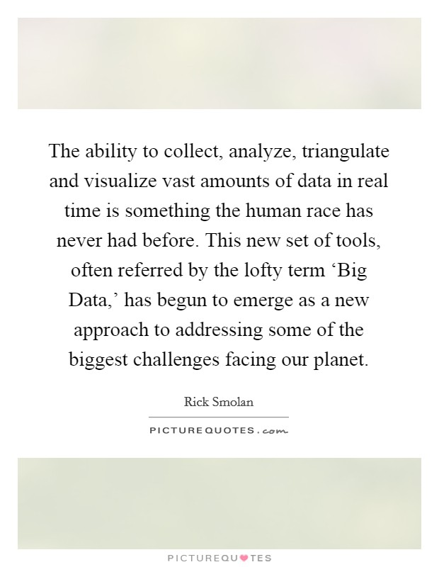The ability to collect, analyze, triangulate and visualize vast amounts of data in real time is something the human race has never had before. This new set of tools, often referred by the lofty term 'Big Data,' has begun to emerge as a new approach to addressing some of the biggest challenges facing our planet Picture Quote #1