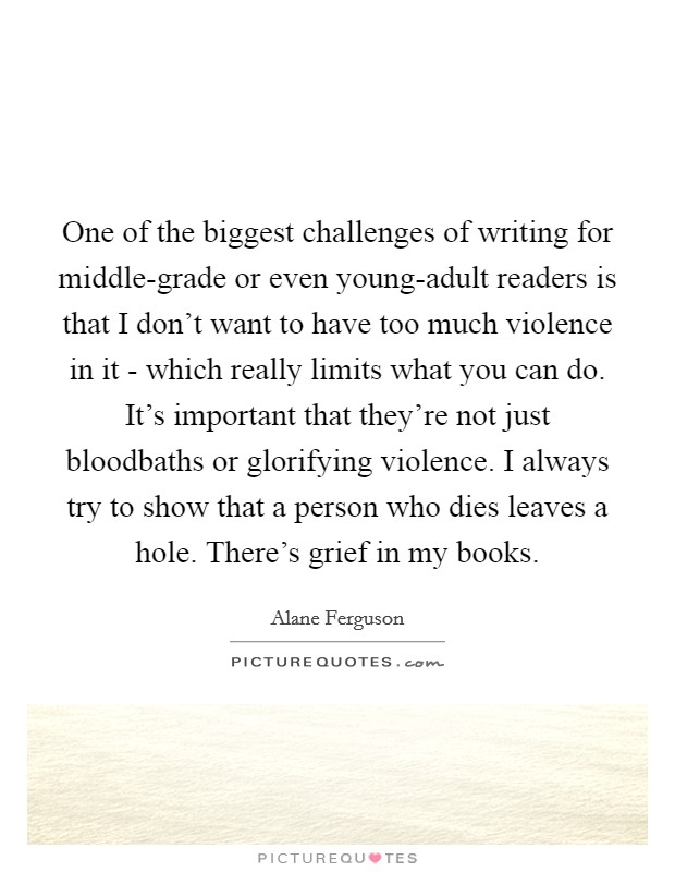 One of the biggest challenges of writing for middle-grade or even young-adult readers is that I don't want to have too much violence in it - which really limits what you can do. It's important that they're not just bloodbaths or glorifying violence. I always try to show that a person who dies leaves a hole. There's grief in my books Picture Quote #1