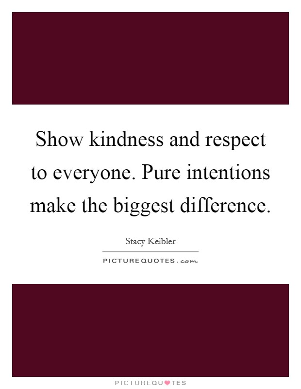 Show kindness and respect to everyone. Pure intentions make the biggest difference Picture Quote #1