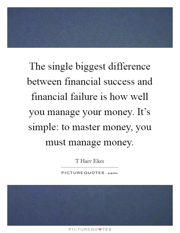 The single biggest difference between financial success and financial failure is how well you manage your money. It's simple: to master money, you must manage money Picture Quote #1