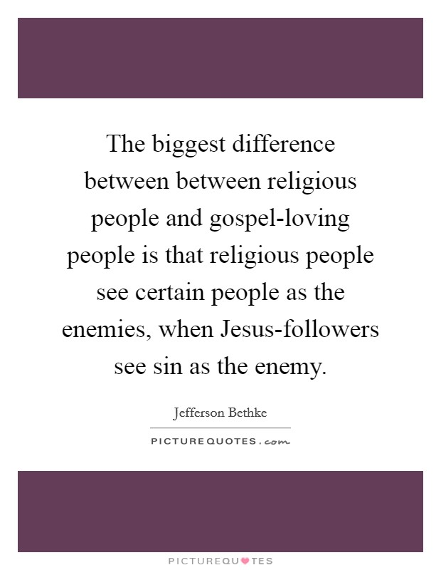 The biggest difference between between religious people and gospel-loving people is that religious people see certain people as the enemies, when Jesus-followers see sin as the enemy Picture Quote #1