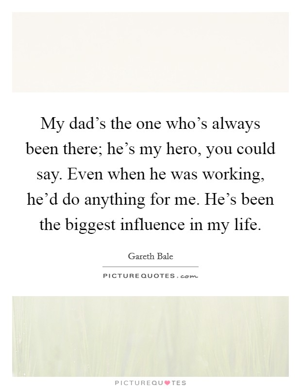My dad's the one who's always been there; he's my hero, you could say. Even when he was working, he'd do anything for me. He's been the biggest influence in my life Picture Quote #1
