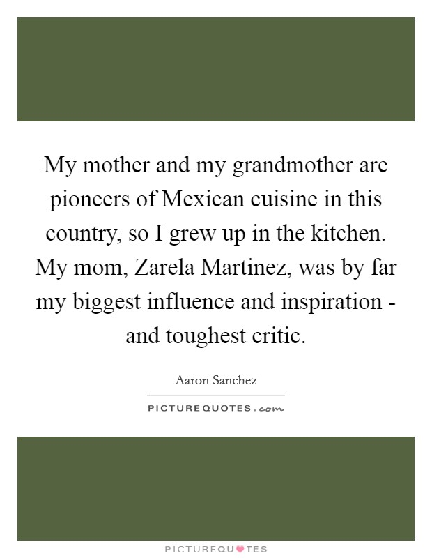 My mother and my grandmother are pioneers of Mexican cuisine in this country, so I grew up in the kitchen. My mom, Zarela Martinez, was by far my biggest influence and inspiration - and toughest critic Picture Quote #1