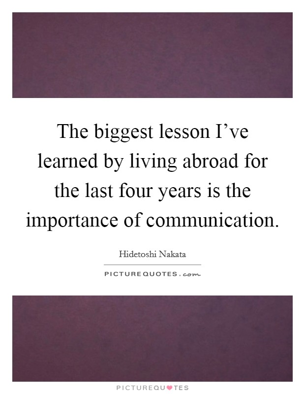The biggest lesson I've learned by living abroad for the last four years is the importance of communication Picture Quote #1