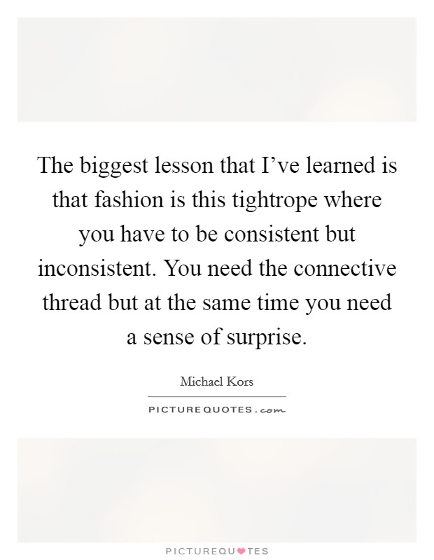 The biggest lesson that I've learned is that fashion is this tightrope where you have to be consistent but inconsistent. You need the connective thread but at the same time you need a sense of surprise Picture Quote #1