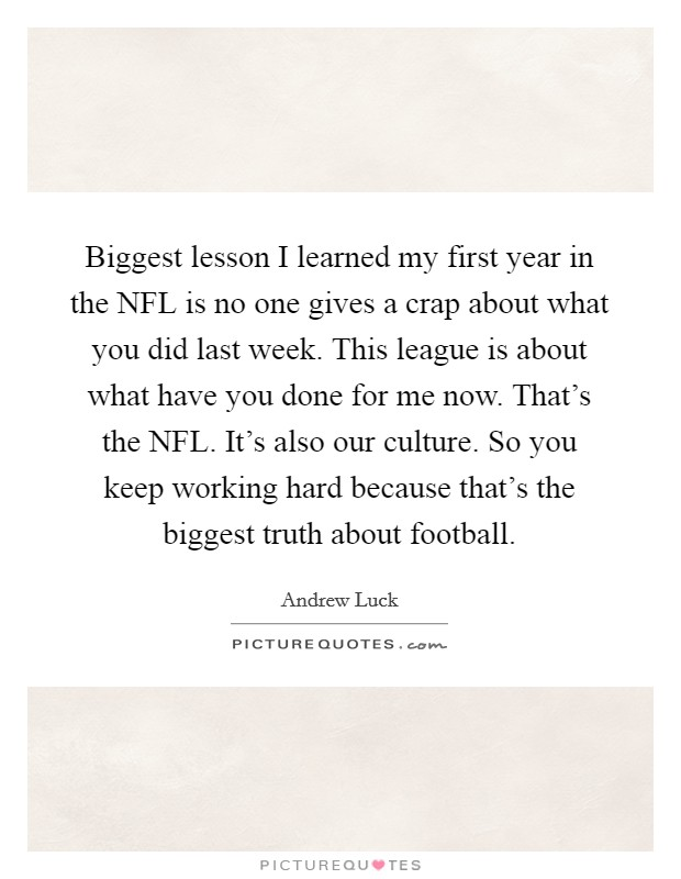 Biggest lesson I learned my first year in the NFL is no one gives a crap about what you did last week. This league is about what have you done for me now. That's the NFL. It's also our culture. So you keep working hard because that's the biggest truth about football Picture Quote #1