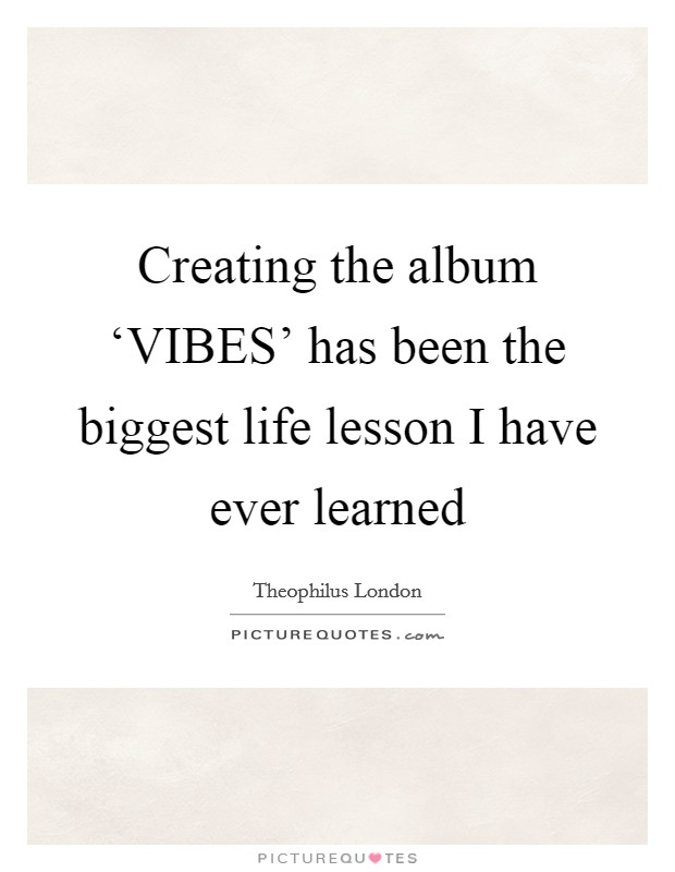 Creating the album 'VIBES' has been the biggest life lesson I have ever learned Picture Quote #1