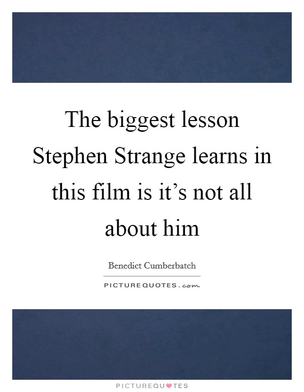 The biggest lesson Stephen Strange learns in this film is it's not all about him Picture Quote #1