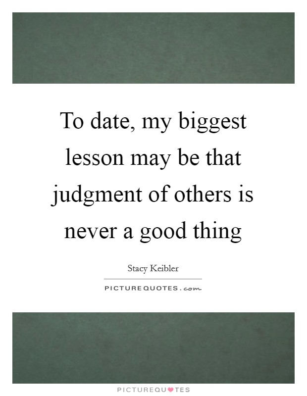 To date, my biggest lesson may be that judgment of others is never a good thing Picture Quote #1