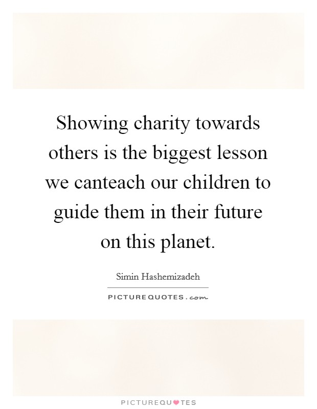 Showing charity towards others is the biggest lesson we canteach our children to guide them in their future on this planet Picture Quote #1