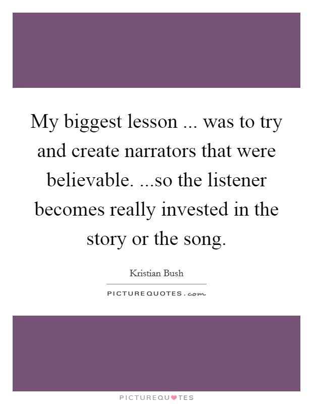 My biggest lesson ... was to try and create narrators that were believable. ...so the listener becomes really invested in the story or the song Picture Quote #1