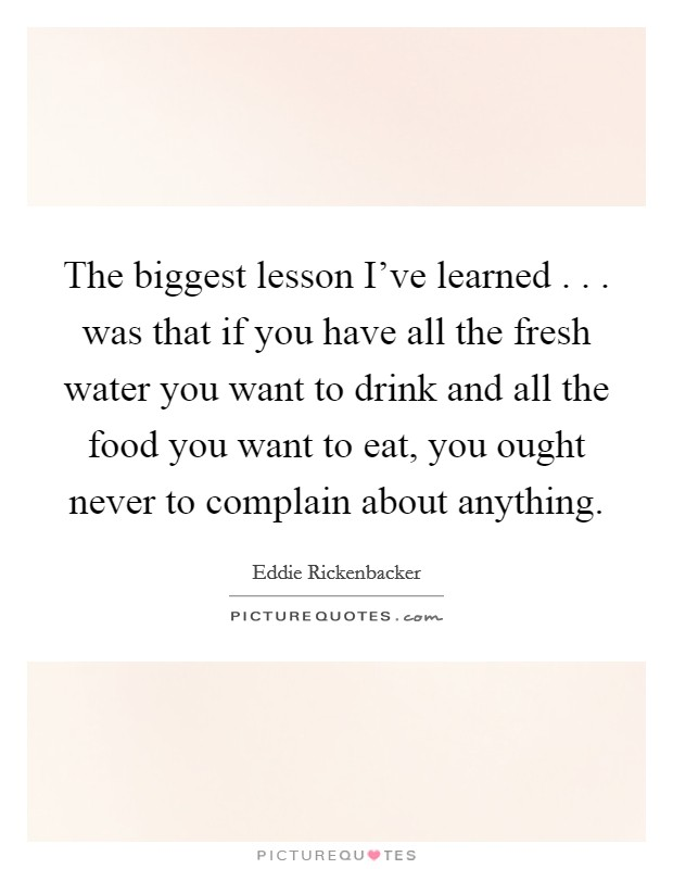 The biggest lesson I've learned . . . was that if you have all the fresh water you want to drink and all the food you want to eat, you ought never to complain about anything. Picture Quote #1