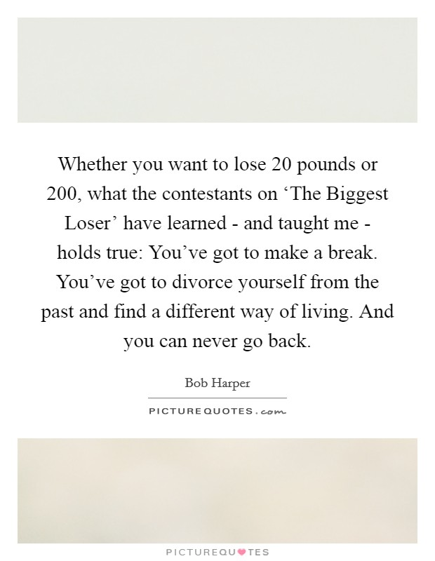 Whether you want to lose 20 pounds or 200, what the contestants on 'The Biggest Loser' have learned - and taught me - holds true: You've got to make a break. You've got to divorce yourself from the past and find a different way of living. And you can never go back Picture Quote #1