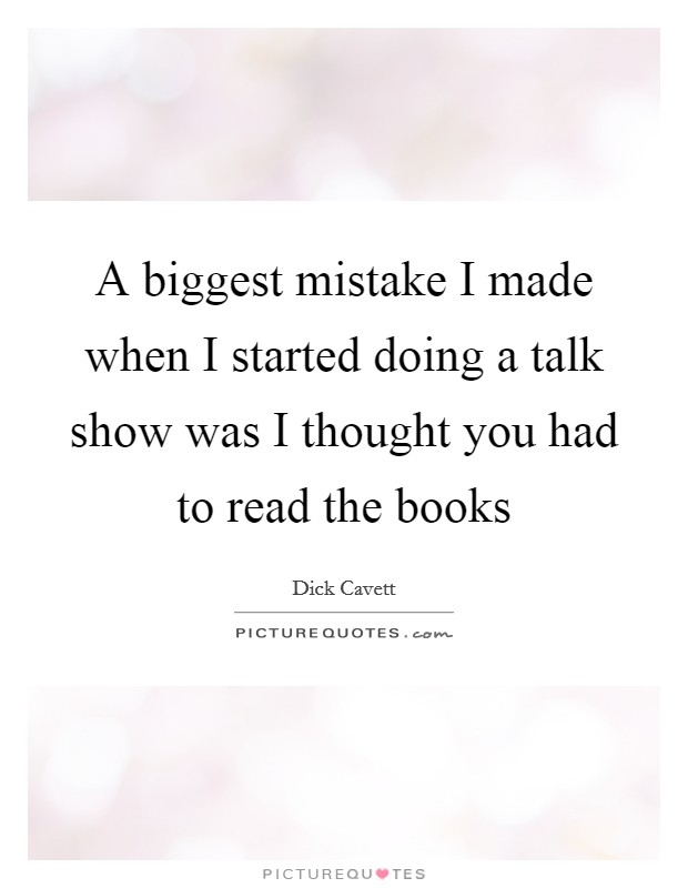 A biggest mistake I made when I started doing a talk show was I thought you had to read the books Picture Quote #1