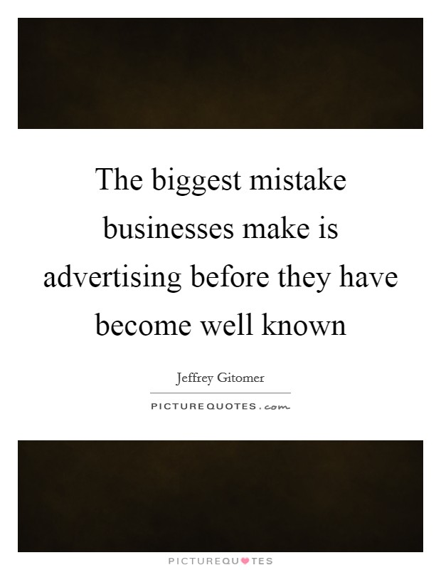 The biggest mistake businesses make is advertising before they have become well known Picture Quote #1