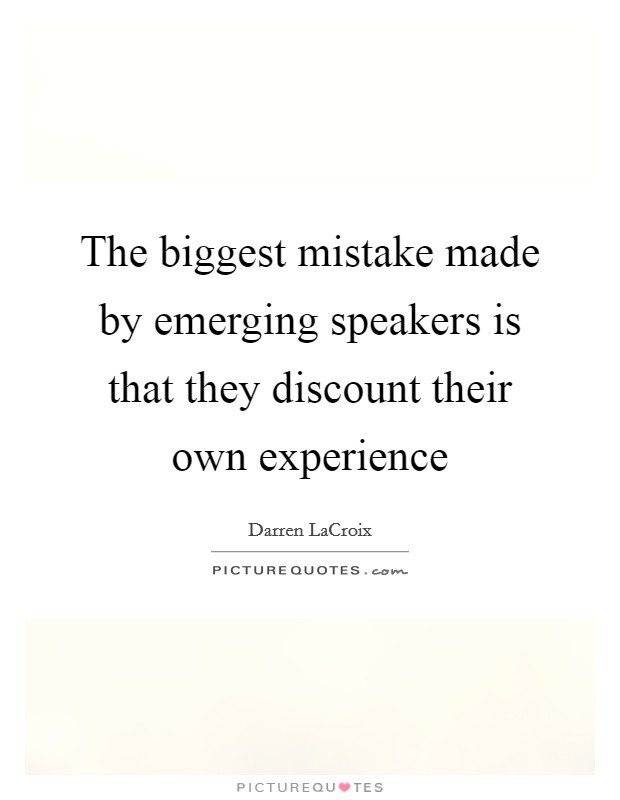 The biggest mistake made by emerging speakers is that they discount their own experience Picture Quote #1