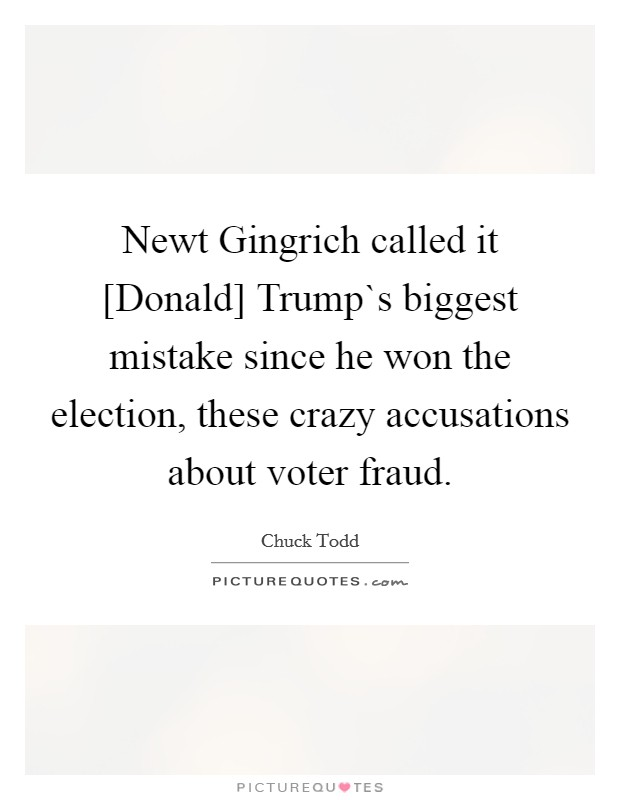 Newt Gingrich called it [Donald] Trump`s biggest mistake since he won the election, these crazy accusations about voter fraud Picture Quote #1