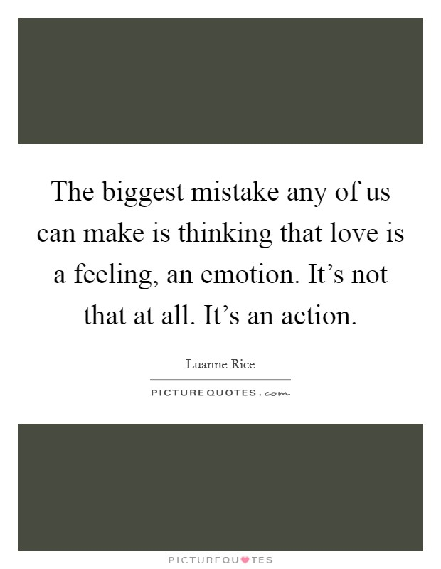 The biggest mistake any of us can make is thinking that love is a feeling, an emotion. It's not that at all. It's an action Picture Quote #1